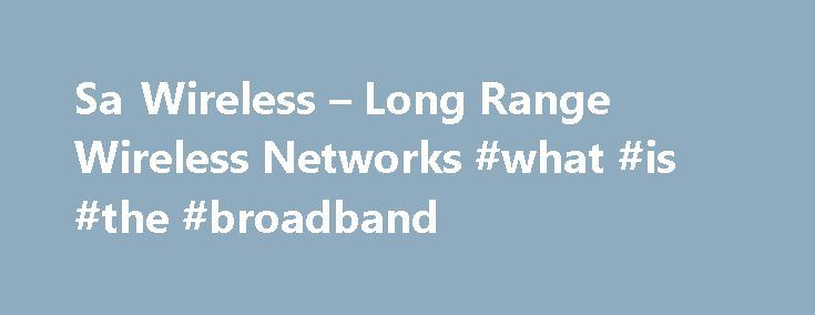 Sa Wireless – Long Range Wireless Networks #what #is #the #broadband http://broadband.nef2.com/sa-wireless-long-range-wireless-networks-what-is-the-broadband/  #wireless isp # Sa Wireless Sa Wireless was the First wireless isp to start in the South. EST 2004 Sa Wireless is a 'Wireless Technology Solutions' company providing wireless solutions to internet connectivity, fixed line telephony and other related connectivity problems encountered by both private individuals and businesses. We pride…