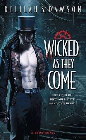 """Wicked as They Come by Delilah S. Dawson - steampunk/paranormal romance. Heroine gets thrown into another dimension by hero's spell. Hero: """"rakish Bludman...Criminy Stain, the dashing proprietor of a magical traveling circus"""". Not loving the """"blud""""-whatever and the hero's name, but the story could go two ways: weird in a good way, or too over-the-top."""