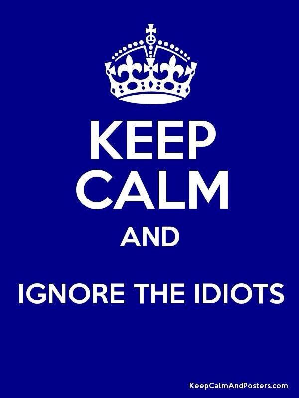 Got to remember this!  Keep calm and ignore the idiots