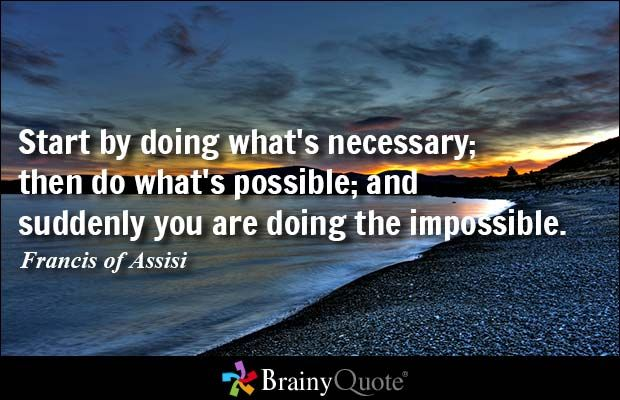 Start by doing what's necessary; then do what's possible; and suddenly you are doing the impossible. - Francis of Assisi