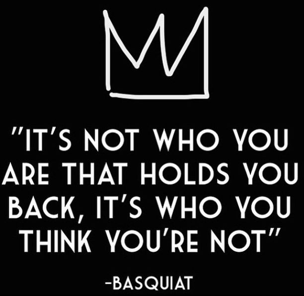 It's not who you are that holds you back, it's who you think you're not - jean-michel basquiat