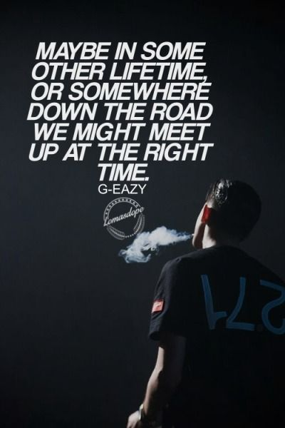 Maybe in some other lifetime or somewhere down the road we might meet up at the right time.