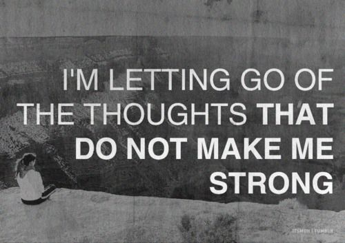 I let go of the thoughts that do not make me strong