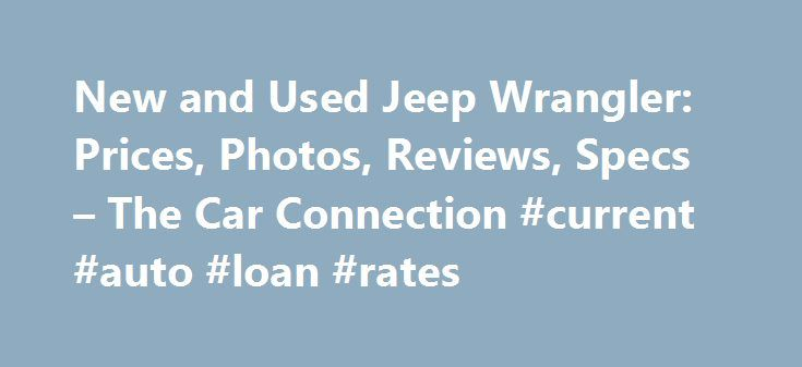 New and Used Jeep Wrangler: Prices, Photos, Reviews, Specs – The Car Connection #current #auto #loan #rates http://italy.remmont.com/new-and-used-jeep-wrangler-prices-photos-reviews-specs-the-car-connection-current-auto-loan-rates/  #used jeeps # Jeep Wrangler What will I get by subscribing to email updates? At The Car Connection we are continually striving to get you timely, relevant information about the vehicle you are interested in. Our email updates will notify you whenever we have new…
