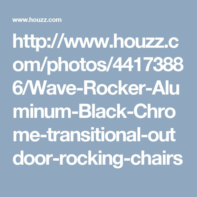 http://www.houzz.com/photos/44173886/Wave-Rocker-Aluminum-Black-Chrome-transitional-outdoor-rocking-chairs