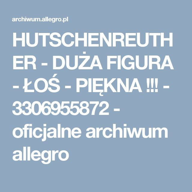 HUTSCHENREUTHER - DUŻA FIGURA - ŁOŚ - PIĘKNA !!! - 3306955872 - oficjalne archiwum allegro