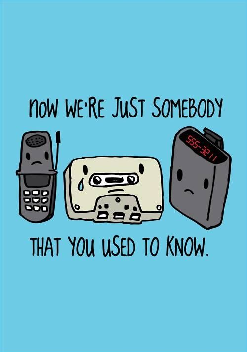 Don't worry Old Technology. Those of us old enough to remuember have Gotye on our minds.