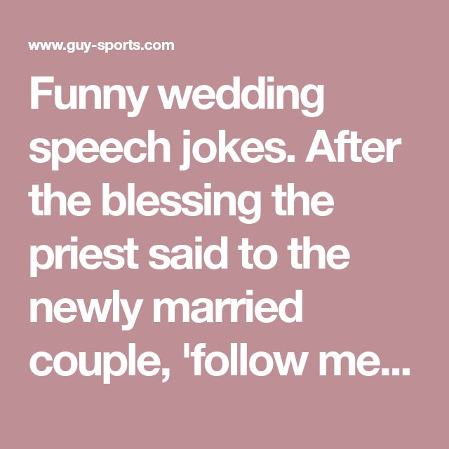 Funny wedding speech jokes. After the blessing the priest said to the newly married couple, 'follow me'. When the priest reached the alter he turned around, and was amazed to see the bride and groom crawling to the altar on their knees.