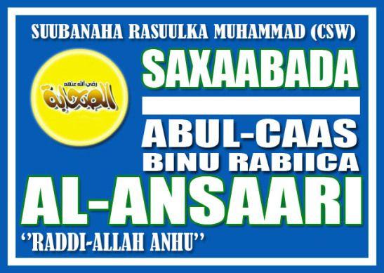 Taariikhda: Abul-Caas Binu Rabiica Al-Ansaari (r.a.) Kitaabka: Saxaabada Suubana Rasuulka Muxammad (csw) http://wajibad.wordpress.com/2012/07/29/cabdul-caas-binu-rabiica-al-ansaari/