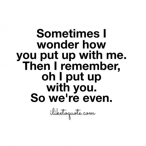 Sometimes I wonder how you put up with me.  Then I remember, oh I put up with you. So we're even.