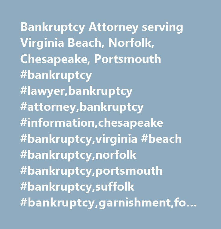 Bankruptcy Attorney serving Virginia Beach, Norfolk, Chesapeake, Portsmouth #bankruptcy #lawyer,bankruptcy #attorney,bankruptcy #information,chesapeake #bankruptcy,virginia #beach #bankruptcy,norfolk #bankruptcy,portsmouth #bankruptcy,suffolk #bankruptcy,garnishment,foreclosure,help,relief,chapter #7,chapter #13,harassment,tidewater,hampton #roads,stress #relief,stop #eviction,living #will,power #of #attorney,free #consultation,advanced #medical #directive,michael #heath,debt #relief…