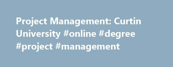 Project Management: Curtin University #online #degree #project #management http://fort-worth.remmont.com/project-management-curtin-university-online-degree-project-management/  # Project Management In this course you will examine project management and its processes, including history, definitions, attributes, body of knowledge, objectives and success. You ll explore the characteristics and activities of the project life cycle, along with the functions of planning, organisation and control…