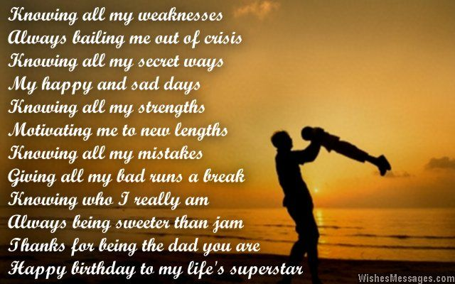 Knowing all my weaknesses Always bailing me out of crisis Knowing all my secret ways My happy and sad days Knowing all my strengths Motivating me to new lengths Knowing all my mistakes Giving all my bad runs a break Knowing who I really am Always being sweeter than jam Thanks for being the dad you are Happy birthday to my life's superstar via WishesMessages.com
