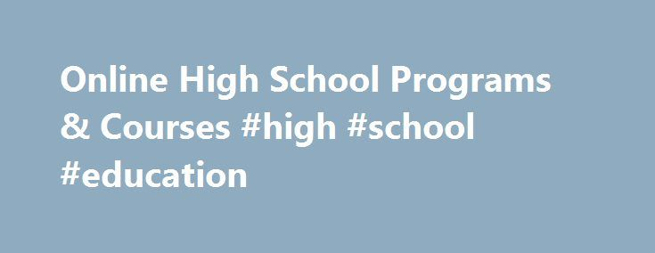 Online High School Programs & Courses #high #school #education http://education.remmont.com/online-high-school-programs-courses-high-school-education-2/  #high school education # Online High School Programs and Courses A High School Experience Individualized For Each Student K12 provides nearly 200 high school courses designed to help each student find his or her own path and follow it to post-high school success—whether that's in college or in the workforce. English, math, science, and…