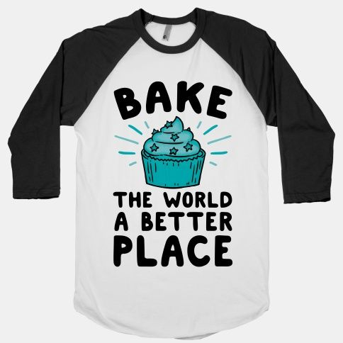 Bake The World A Better Place   T-Shirts, Tank Tops, Sweatshirts and Hoodies   HUMAN