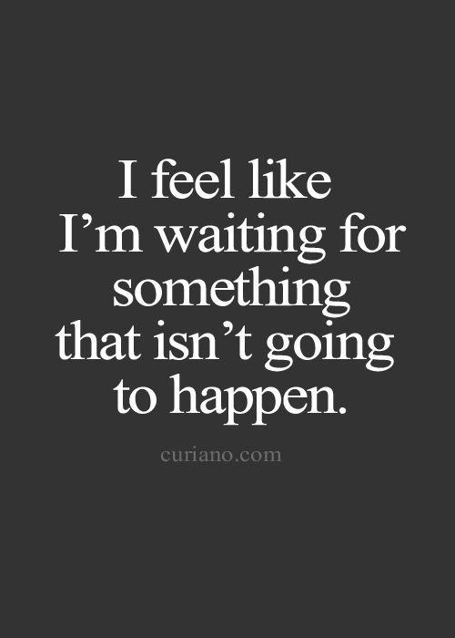 I feel like I'm waiting for something that isn't going to happen.