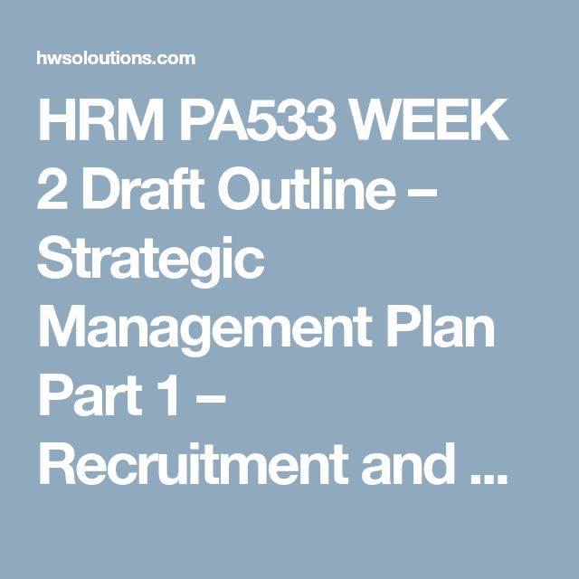 HRM PA533 WEEK 2 Draft Outline – Strategic Management Plan Part 1 – Recruitment and Retention HRM PA533 WEEK 2 Draft Outline – Strategic Management Plan Part 1 – Recruitment and Retention HRM PA533 WEEK 2 Draft Outline – Strategic Management Plan Part 1 – Recruitment and Retention Create a draft outline of your team assignment due in week three. Include at least some of your references you will be using for the assignment. Refer to week three for the complete assignment details.  Clickthe…