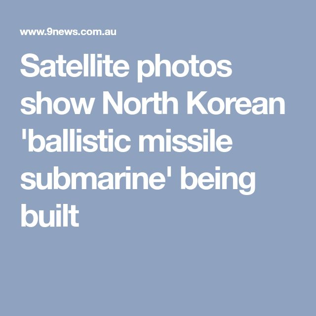 Satellite photos show North Korean 'ballistic missile submarine' being built
