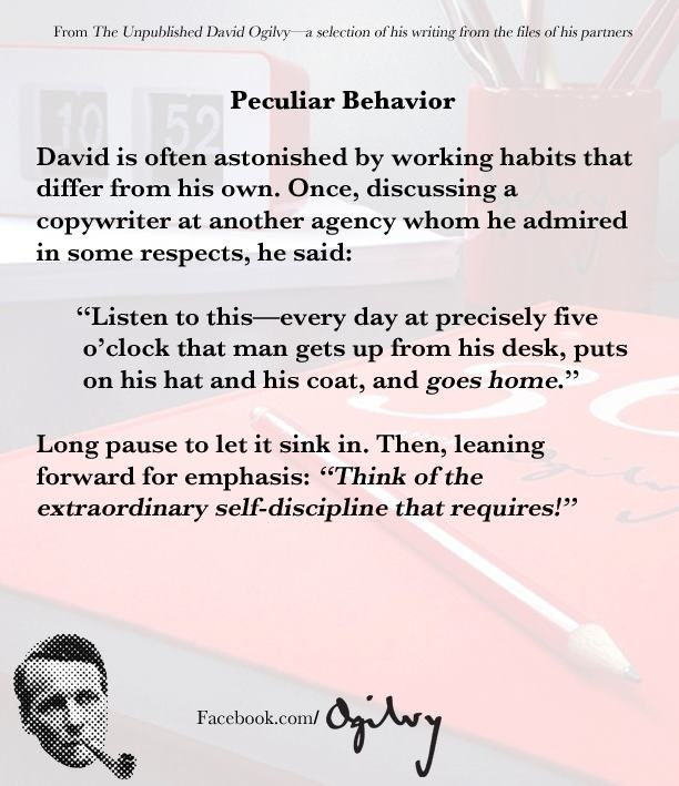 A story from the David Ogilvy files. Here's how David felt about those who left the office at five o'clock.