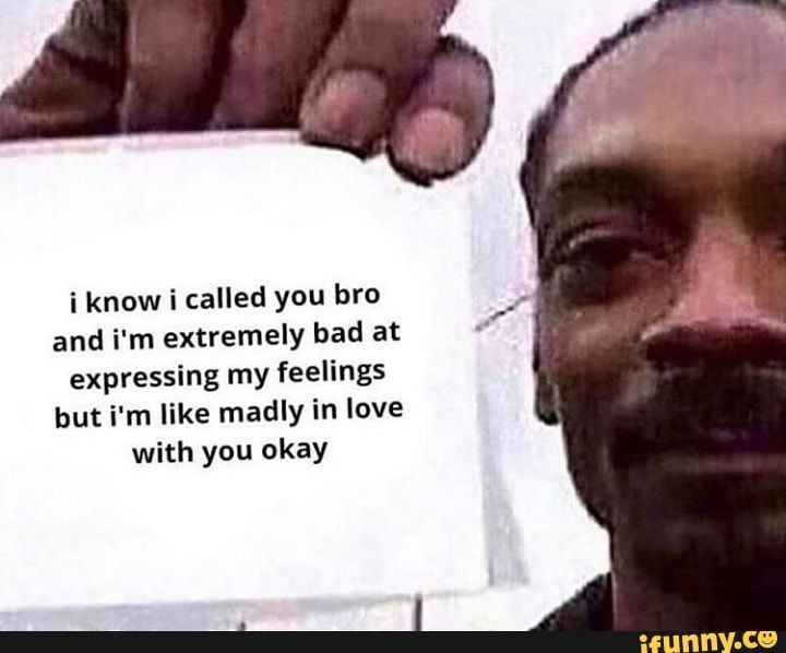 I Know I Called You Bro And I M Extremely Bad At Expressing My Feelings But I M Like Madly In Love With You Okay Ifunny Really Funny Memes Funny Relatable