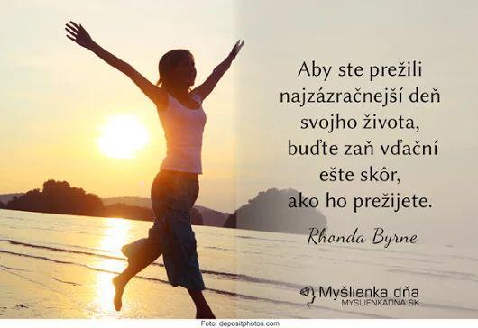 Aby ste prežili najzázračnejší deň svojho života, buďte zaň vďační ešte skôr, ako ho prežijete. -- Rhonda Byrne