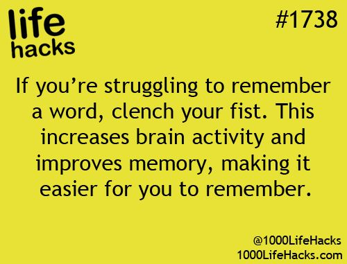 1000 Life Hacks: If you're struggling to remember a word, clench your fist. This increases brain activity and improves your memory.