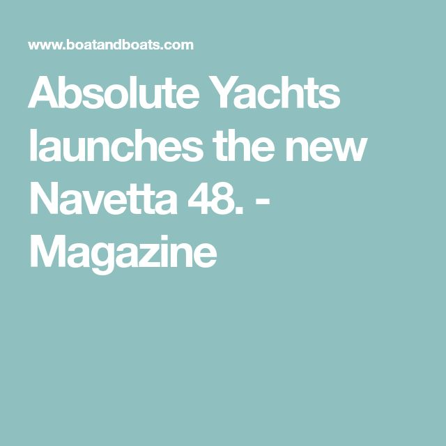Absolute Yachts launches the new Navetta 48. - Magazine