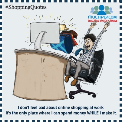 """I don't feel bad about online shopping at work. It's the only place where I can spend money while I make it."" - Click http://multiply.com/marketplace/supersale?utm_source=pinterest to start shopping online"