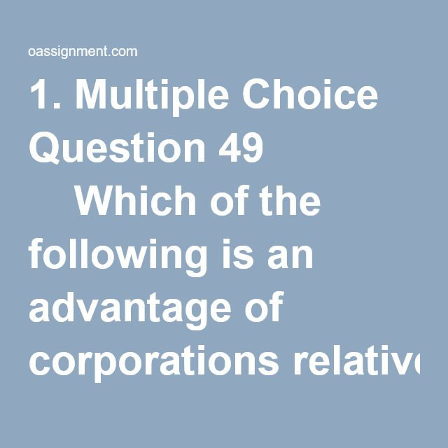 1. Multiple Choice Question 49     Which of the following is an advantage of corporations relative to partnerships and sole proprietorships?         Most common form of organization     Reduced legal liability for investors     Lower Taxes     Harder to transfer ownership     2. Multiple Choice Question 64     The group of users of accounting information charged with achieving the goals of the business is it         Investors     Auditors     Creditors     Managers