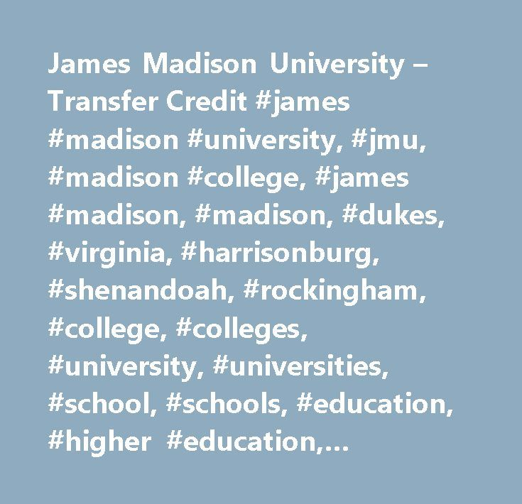 James Madison University – Transfer Credit #james #madison #university, #jmu, #madison #college, #james #madison, #madison, #dukes, #virginia, #harrisonburg, #shenandoah, #rockingham, #college, #colleges, #university, #universities, #school, #schools, #education, #higher #education, #transfer #credit, #registrar, #records…