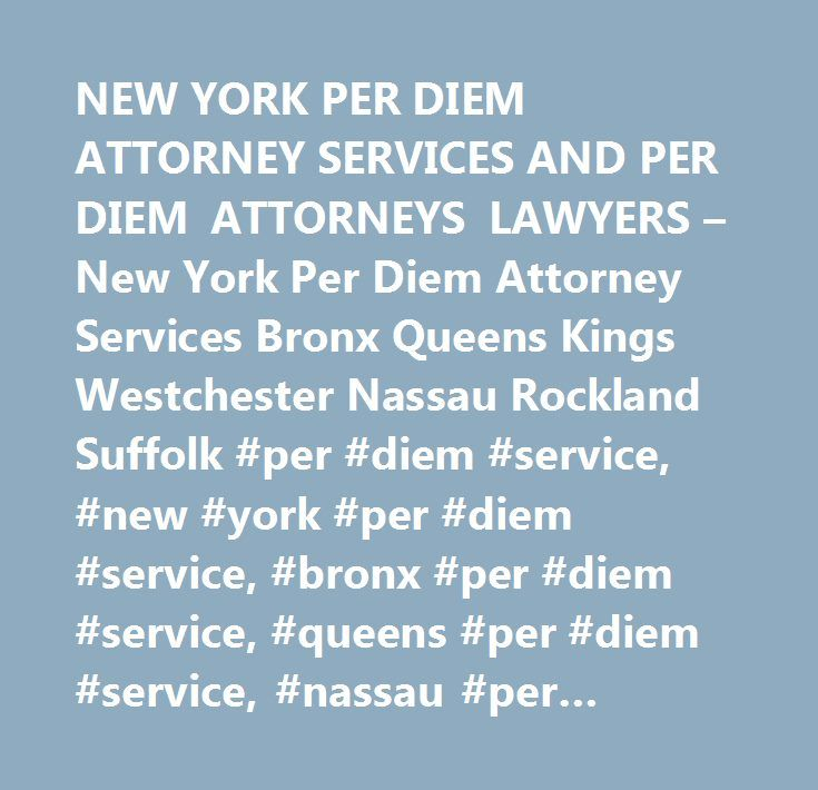 NEW YORK PER DIEM ATTORNEY SERVICES AND PER DIEM ATTORNEYS LAWYERS – New York Per Diem Attorney Services Bronx Queens Kings Westchester Nassau Rockland Suffolk #per #diem #service, #new #york #per #diem #service, #bronx #per #diem #service, #queens #per #diem #service, #nassau #per #diem #service, #westchester #per #diem #service, #rockland #per #diem #service, #per #diem #attorney #service…