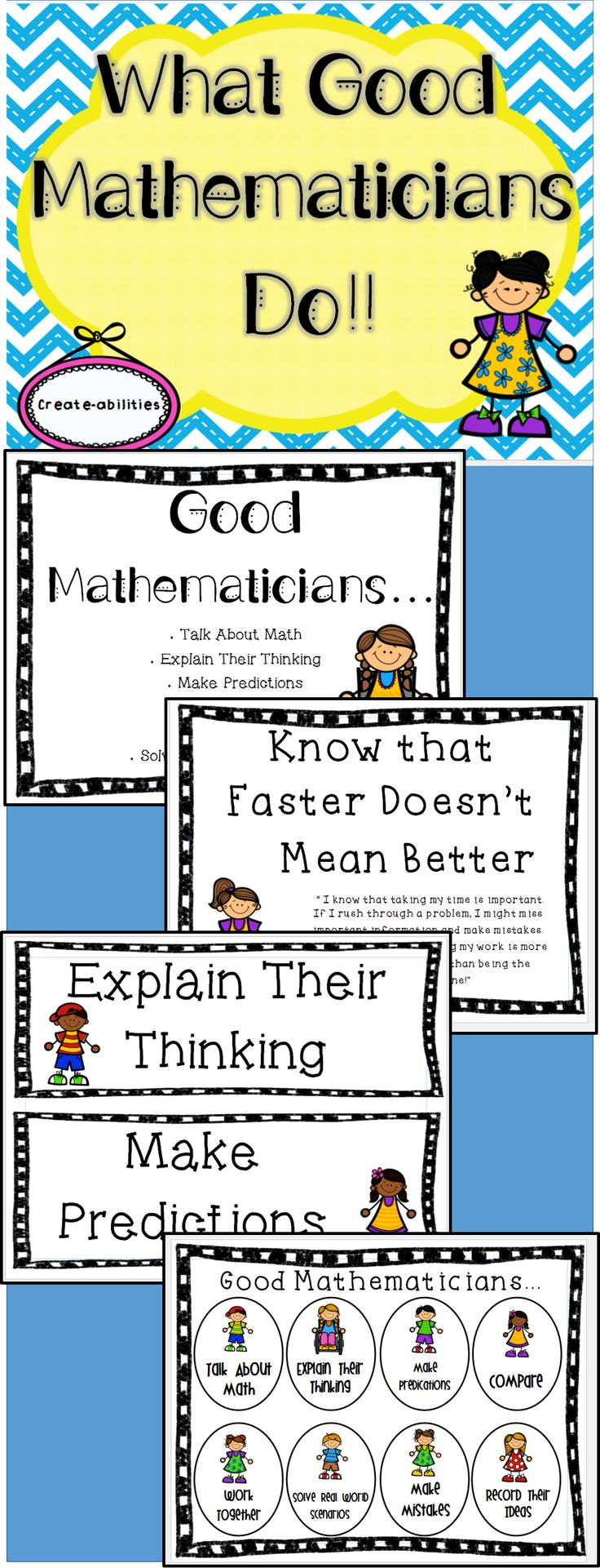 """What Good Mathematicians Do: poster and bookmark set. These posters are a great addition to any classroom! There are various sizes included to meet the diverse needs of learners and teachers. The full size posters are great for displaying on the board or in a bulletin board. They come with """"I can…"""" and """"I know…"""" statements. The half size posters are great for displaying in a area of limited space. The bookmarks can be printed and glued into math journals or planners."""