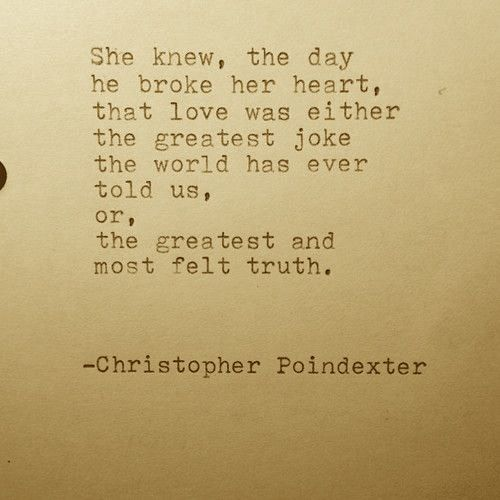 She knew the day he broke her heart, that love was either the greatest joke the world has ever told us, or, the greatest and most felt truth.