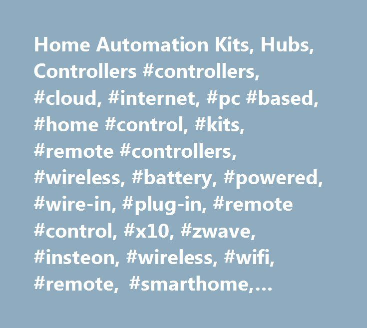 Home Automation Kits, Hubs, Controllers #controllers, #cloud, #internet, #pc #based, #home #control, #kits, #remote #controllers, #wireless, #battery, #powered, #wire-in, #plug-in, #remote #control, #x10, #zwave, #insteon, #wireless, #wifi, #remote, #smarthome, #home #control, #home #automation http://mauritius.nef2.com/home-automation-kits-hubs-controllers-controllers-cloud-internet-pc-based-home-control-kits-remote-controllers-wireless-battery-powered-wire-in-plug-in-remote-control/  #…