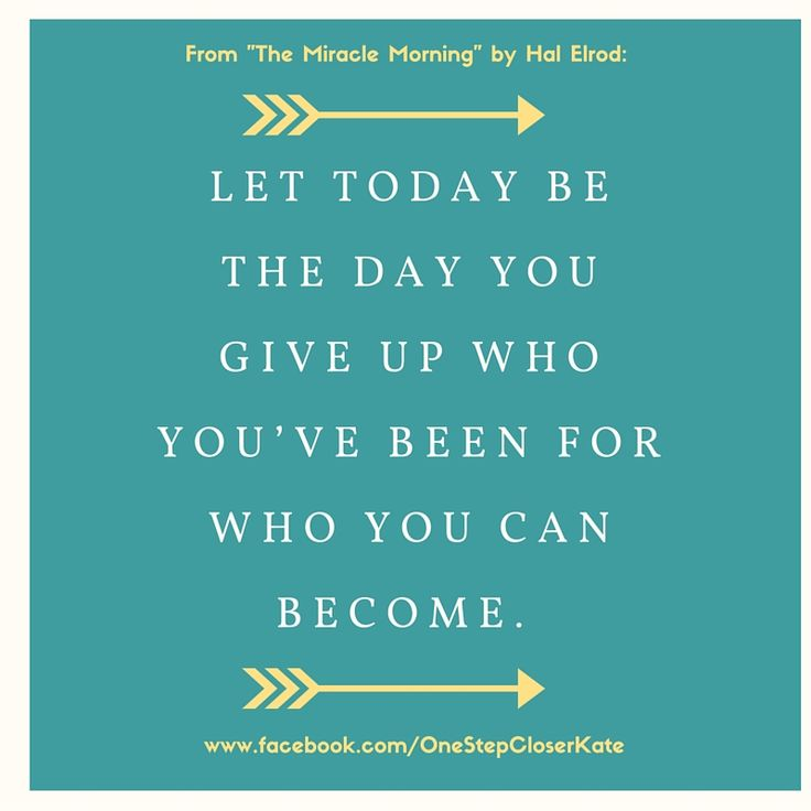 Let today be the day you give up who you've been for who you can become. – The Miracle Morning by Hal Elrod || Inspirational quote || Motivational || 21 Day Fix || See more at www.facebook.com/OneStepCloserKateLucy Douglas