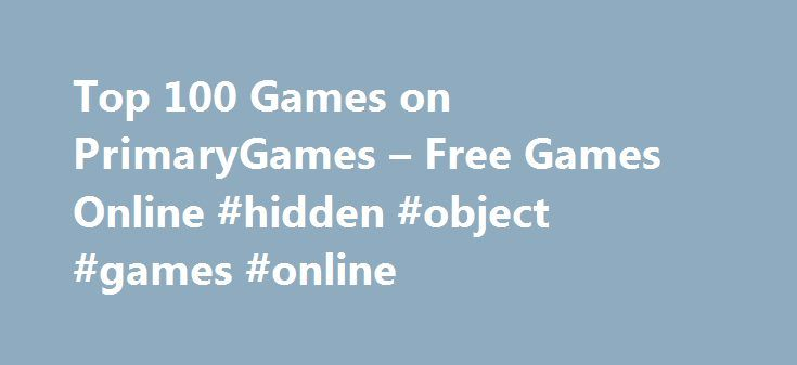 Top 100 Games on PrimaryGames – Free Games Online #hidden #object #games #online http://game.remmont.com/top-100-games-on-primarygames-free-games-online-hidden-object-games-online/  Games at PrimaryGames PrimaryGames is the fun place to learn and play! Play cool games. math games, reading games, girl games, puzzles, sports games, print coloring pages, read online storybooks, and hang out with friends while playing one of the many virtual worlds found on PrimaryGames. Play your favorite…