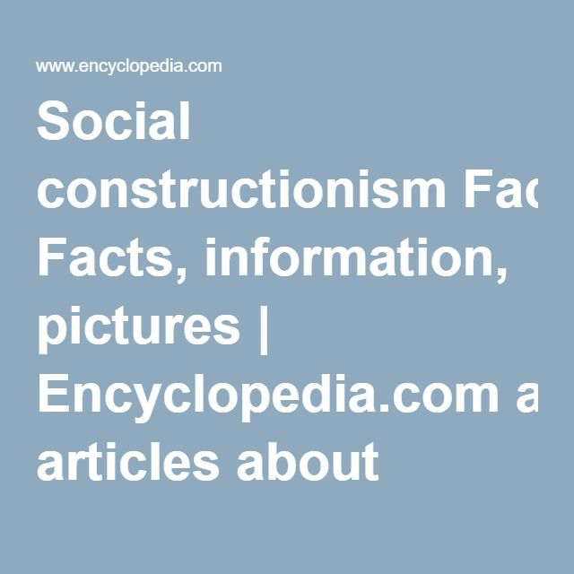 Social constructionism Facts, information, pictures | Encyclopedia.com articles…