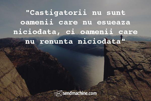 """""""Castigatorii nu sunt oamenii care nu esueaza niciodata, ci oamenii care nu renunta niciodata"""" #Citate #Sendmachine"""