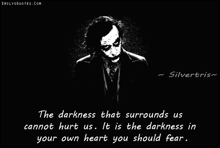 The darkness that surrounds us cannot hurt us. It is the darkness in your own heart you should fear