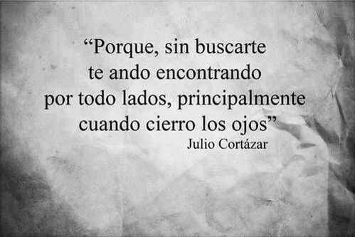 Una frase de Julio Cortázar.