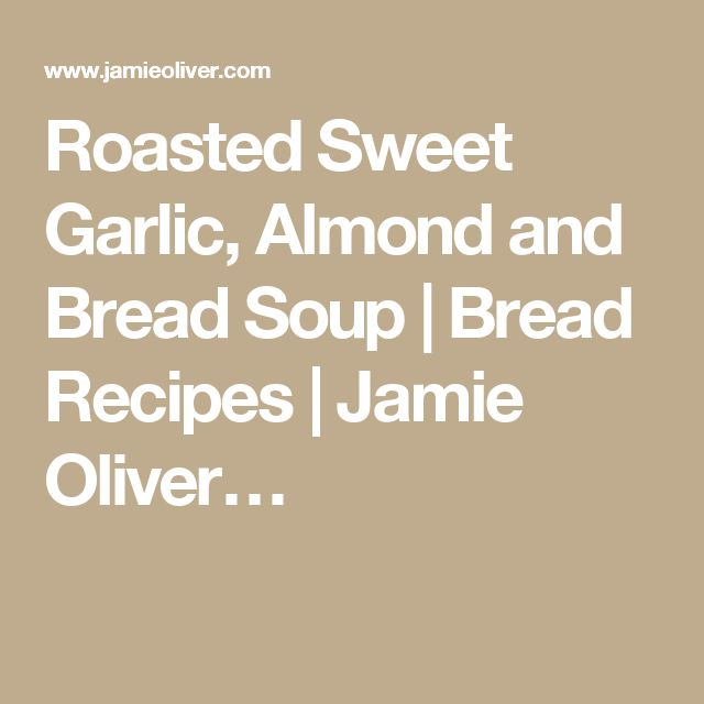Roasted Sweet Garlic, Almond and Bread Soup | Bread Recipes | Jamie Oliver…