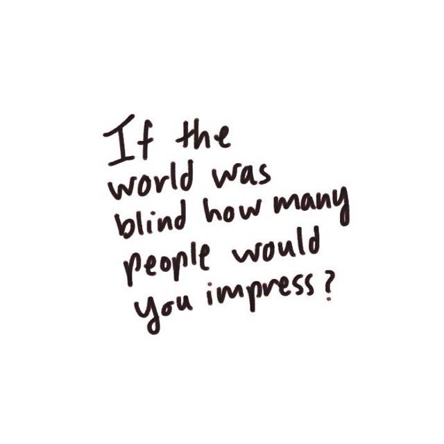 "stop worrying about your life and how you look and start thinking about this...how many people would you impress if they world were blind? would they still know how much you love God? would they ""see"" a change in you? etc...just something to think about.(:"