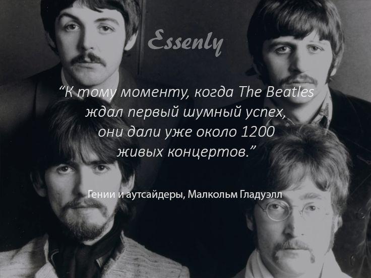 К тому моменту, когда The Beatles ждал первый шумный успех, они дали уже около 1200 живых концертов. (Малкольм Гладуэлл)