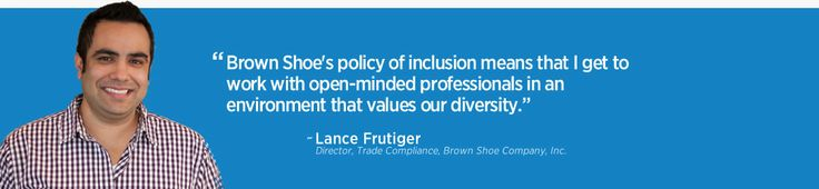 """Brown Shoe's policy of inclusion means that I get to work with open-minded professionals in an environment that values our diversity."" Lance Frutiger, Director, Trade Compliance, Brown Shoe Company, Inc. supports #MOEqualityBiz!"