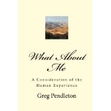What About Me: A Consideration of the Human Experience (Paperback)By Greg Pendleton