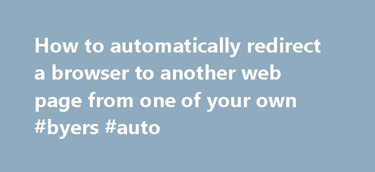 How to automatically redirect a browser to another web page from one of your own #byers #auto http://auto.nef2.com/how-to-automatically-redirect-a-browser-to-another-web-page-from-one-of-your-own-byers-auto/  #auto web # Server-based redirect This is the preferred method of redirecting to other web pages, and additional information can be found at http://www.w3.org/QA/Tips/reback. As the P-A Department's main web server uses the Apache HTTP server program, here is how to do it on that system…