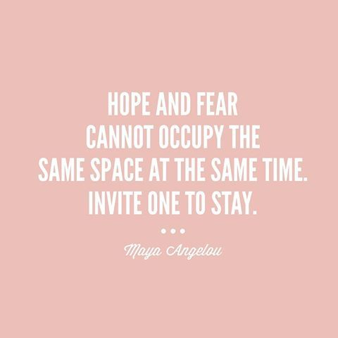 Hope And Fear Cannot Occupy The Same Space At The Same Time. Invite One To Stay.~Maya Angelou