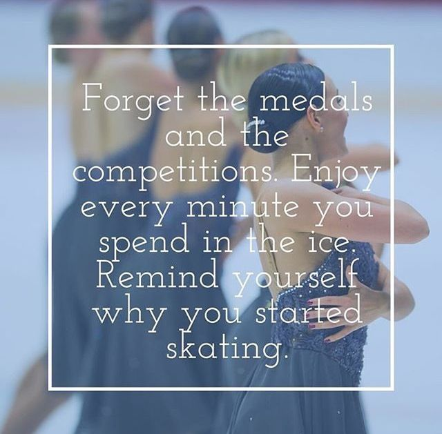 Forget the medals and competitions. Enjoy every minute you spend in the ice. Remind yourself why you started skating.