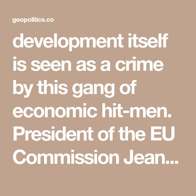 development itself is seen as a crime by this gang of economic hit-men. President of the EU Commission Jean-Claude Juncker earlier had said that the EU fully intended to block Chinese investments in Europe under all kinds of pretexts, while the Western press is full of warnings that China's Belt and Road Initiative is an attempt to take over the world from the U.S