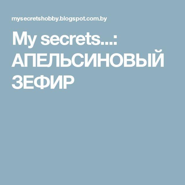 My secrets...: АПЕЛЬСИНОВЫЙ ЗЕФИР